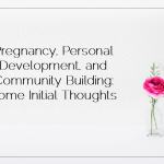 Pregnancy, Personal Development, and Community Building Some Initial Thoughts
