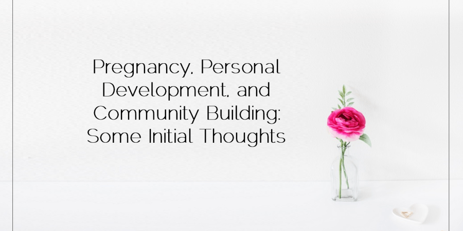 Family Feature 2016 04 29 Pregnancy, Personal Development, and Community Building Some Initial Thoughts