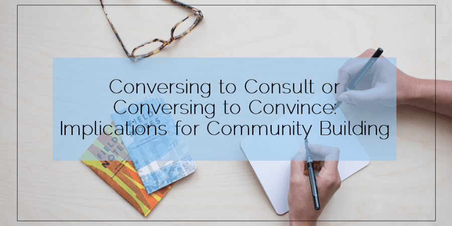 Sahar's Blog 2016 04 26 Conversing to Consult or Conversing to Convince Implications for Community Building