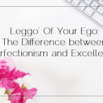Leggo' Of Your Ego: The Difference between Perfectionism and Excellence