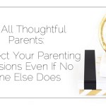 To All Thoughtful Parents: Respect Your Parenting Decisions Even If No One Else Does