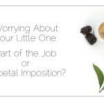 Worrying About Your Little One: Part of the Job or Societal Imposition?