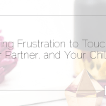 Allowing Frustration to Touch You, Your Partner, and Your Children