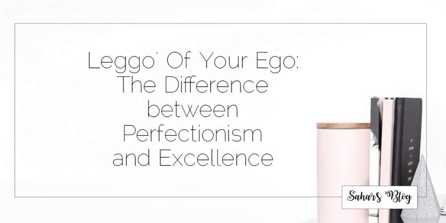 Sahar's Blog 2017 10 13 Leggo' Of Your Ego The Difference between Perfectionism and Excellence Header