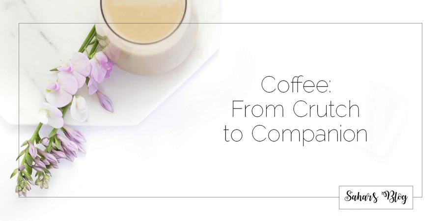Sahar's Blog 2017 10 17 Coffee From Crutch to Companion Header