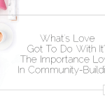 What's Love Got To Do With It? The Importance Of Love In Community-Building