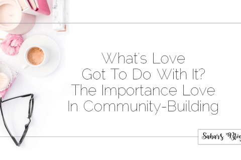 Sahar's Blog 2017 11 07 What's Love Got To Do With It The Importance Love In Community-Building Header