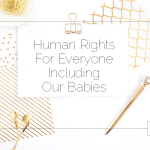 Human Rights For Everyone—Including Our Babies