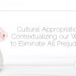 Cultural Appropriation: Contextualizing our Work to Eliminate All Prejudices