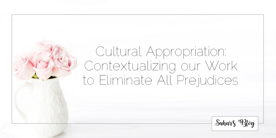 Sahar's Blog Cultural Appropriation Contextualizing our Work to Eliminate All Prejudices