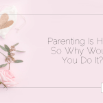 Parenting Is Hard, So Why Would You Do It?