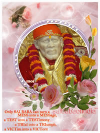 Only SAI BABA can turn a MESS into a MESSage, a TEST into a TESTimony, a TRIal into a TRIumph, a VICTim into a VICTory