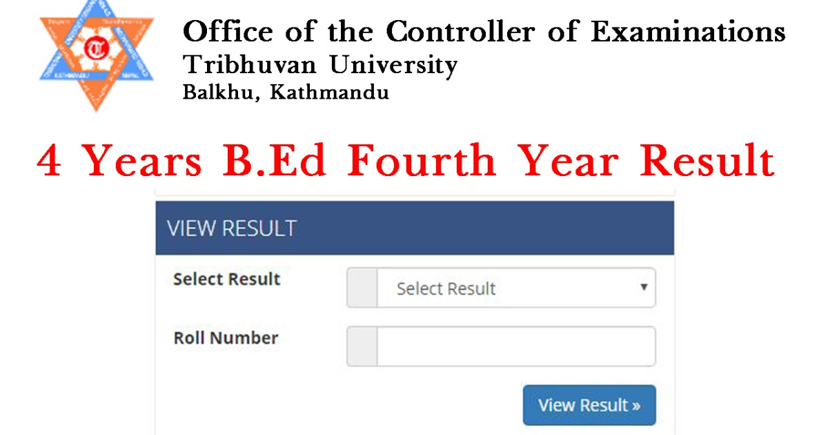 Tribhuvan University Office of the Controller of Examination, Balkhu today publishes the examination results of 4 Year Bachelor of Education (B.Ed) Fourth Year.  The examination of B.Ed Fourth Year was held from Chaitra 2075 to Baisakh 2076 :- Click here to view the exam results of BEd Fourth Year. Check TU BA First Years Exam Result with Mark-sheet You are Google, Internet and Social Medial searching the latest Public Tribhuvan University (TU) exam results. Many students ask a question about how to view TU Exam Result, Bachelor and MA level by SMS with Mark-Sheet? 4 Years B.Ed Fourth Year Results 2076 with Mark-sheet The understudies of  4 Years B.Ed Fourth Year Results 2076 will go for 45 days educating in the auxiliary schools. Fundamentally this is much the same as the educators preparing. It is on the grounds that as per the present arrangement of Nepal government just the hopefuls holding the single guy of training degree can apply for the instructing permit. So also the general population having the instructing permit can apply for Teacher Service Commission opening for work
