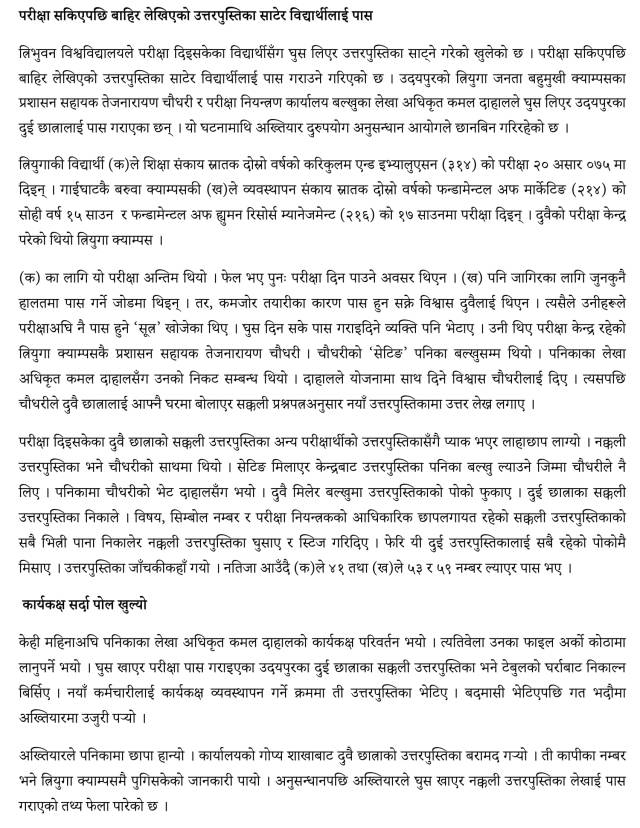 Tribhuvan University has opened bribery exchange with students who have taken the exam. At the end of the exam, the written answerbook will be passed to the student. Tej Narayan Chaudhary, administrative assistant of Triyuga Janata Multipurpose Campus in Udaipur and Accounting Officer of the Balkhu Examination Control Office, Kamal Dahal, have taken bribe and passed it on to two students from Udaipur. The Commission for Investigation of Abuse of Authority is investigating the incident. The student of Triyuga (a) graduated from the Faculty of Education in the second year of curriculum and evaluation (2) examination on 5 June. On the other hand, Campusky (b), a graduate of the management faculty, administered the examinations on the 2nd year of the Fundamentals of Marketing (2) of the second year, and on the 4th of July of the Fundamentals of Human Resource Management (1). Both had an examination center at the Triyuga campus. The test for (a) was final. Failure to re-take the exam was not an opportunity. (B) was also in any case stressed for passing the job. However, both did not believe that poor preparation could pass. So they sought for a 'formula' to pass before the test. The person who passed the bribe could also be found. He was the exam center, Tejana Narayan Chaudhary, an administrative assistant at Triyuga Campus. Chaudhary's 'setting' was up to Panika Baluk. He had a close relationship with Panika's accounting officer Kamal Dahal. Dahal assured Chaudhary of supporting the scheme. Then Choudhary invited both the students to his house and started writing the answers in the new answer book according to the original question paper. The original answerbook of both the students who had taken the test was packed with other examiner's answer book. The fake answer book was with Choudhary. Chaudhary took the responsibility of bringing the booklet Panika Baluk from the center. Chaudhary meets Dahal in Panika. Together, they unleashed the palm of the booklet on Baloch. 