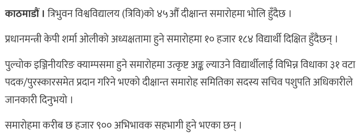 Tribhuvan University 45th convocation taking place tomorrow.   At the function chaired by Prime Minister KP Sharma Oli, 10 thousand 184 students are being observed.  According to Pashupati Adhikari, a member of the Convocation Ceremonies Committee, students of different disciplines will be awarded six medals/awards of excellence in the ceremony held at Pulchowk Engineering Campus.  About 6900 parents will be attending the ceremony.