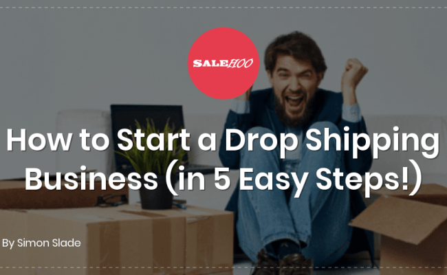 How To Start A Drop Shipping Business In 5 Easy Steps