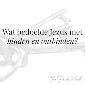 Wat bedoelde Jezus met binden en ontbinden?