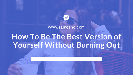How To Be The Best Version of Yourself Without Burning Out