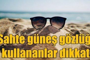 Sahte güneş gözlüğü nasıl anlaşılır? Gözlükte büyük tehlike!