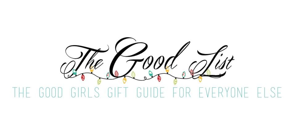 The Good List: The Good Girls Gift Guide to Everyone Else