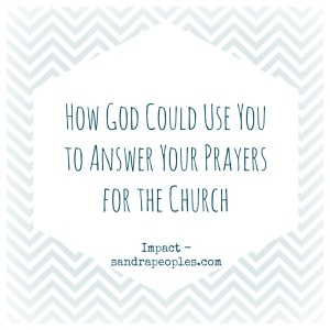 how God could use you to answer your prayers for the church from Impact - sandrapeoples.com