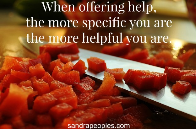 The most important lesson I've learned about helping others: the more specific you are, the more helpful you are. - sandrapeoples.com