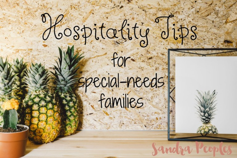 Because we open our home so often, we've come up with ways to make it easier. Here are four hospitality tips for special-needs families. - sandrawpeoples.com