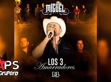 Letra Los 3 Amarradores - Miguel Padilla
