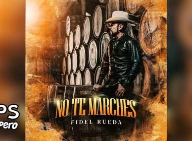 Letra No Te Marches, Fidel Rueda