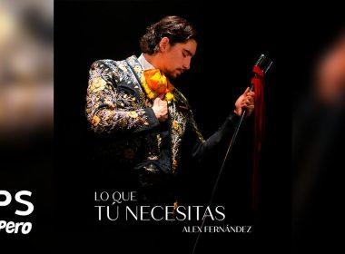 """""""Lo Que Tú Necesitas"""" te dice Alex Fernández en su nuevo sencillo"""