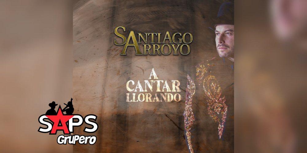 Letra A Cantar Llorando – Santiago Arroyo