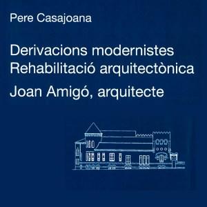 """PRESENTACIÓ DEL LLIBRE """"DERIVACIONS MODERNISTES. REHABILITACIÓ ARQUITECTÒNICA. JOAN AMIGÓ, ARQUITECTE"""""""