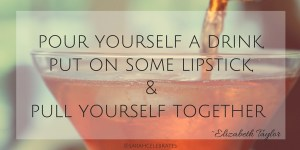 Pour yourself a drink, put on some lipstick & pull yourself together -liz taylor #MondayMotivation