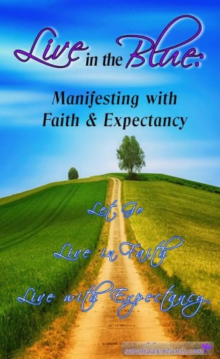 Live in the Blue: Manifesting with Faith and Expectancy. Let Go. Live in Faith. Live with Expectancy.