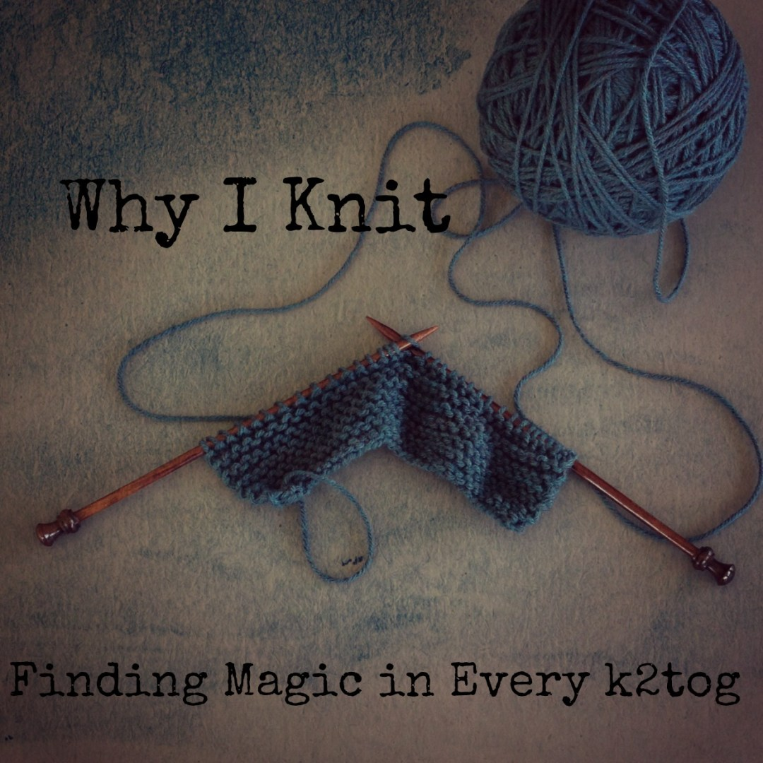 Why I Knit: Finding Magic in Every k2tog