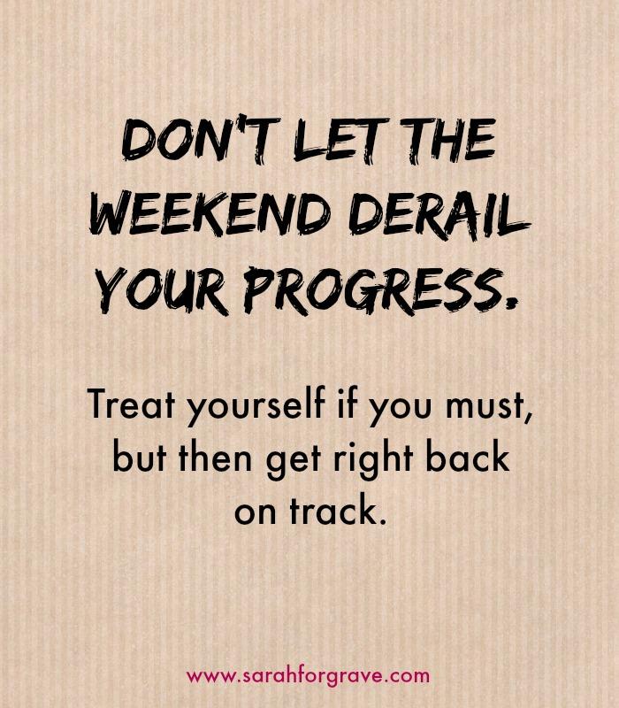 Don't let the weekend derail your progress   www.sarahforgrave.com