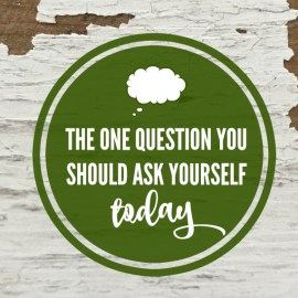 The One Question You Should Ask Yourself TODAY