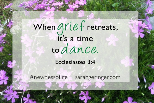 When grief retreats, it's a time to dance. Eccl. 3:4 #newnessoflife #biblestudy