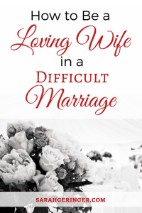 How to Be a Loving Wife in a Difficult Marriage at sarahgeringer.com