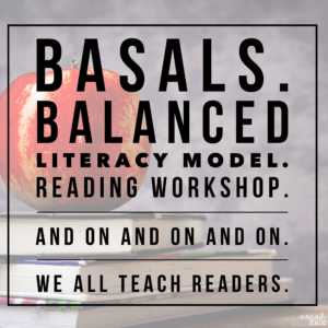 Basals. Balanced Literacy Model. Reading Workshop. And on and on and on. We all teach READERS.