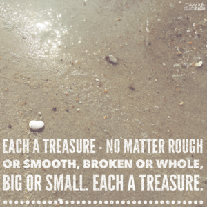Each a treasure - no matter rough or smooth, broken or whole, big or small. Each a treasure.