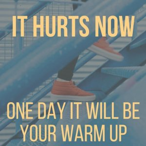 It hurts now, one day it will be your warm up