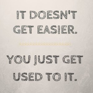 It Doesn't get easier, you just get used to it