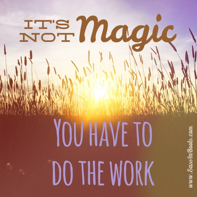 Its Not Magic You Have To Do The Work