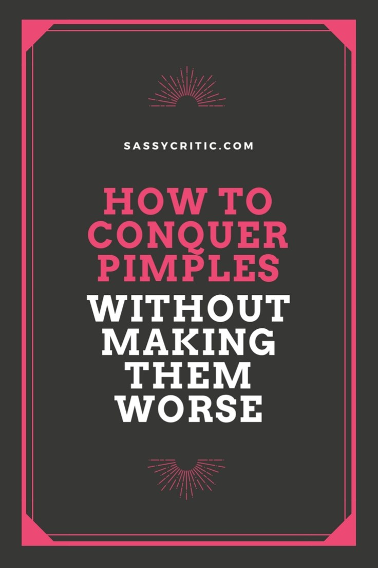 How to Conquer Pimples Without Making it Worse - SassyCritic.com