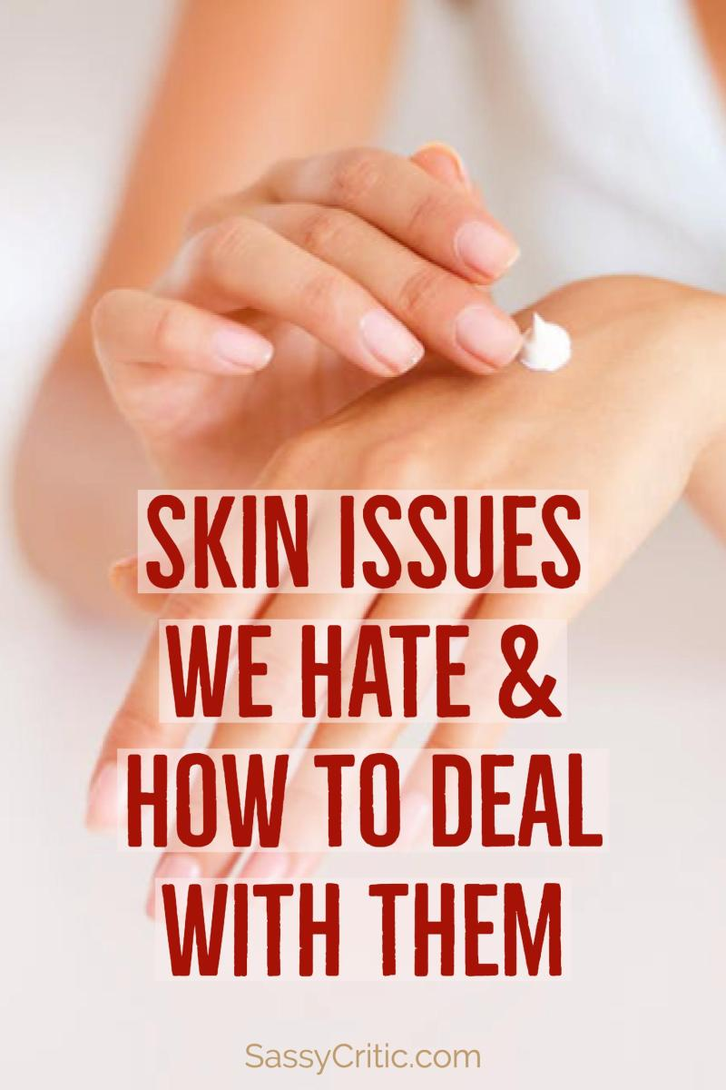 Skin Issues We Hate & How to Deal With Them - SassyCritic.com