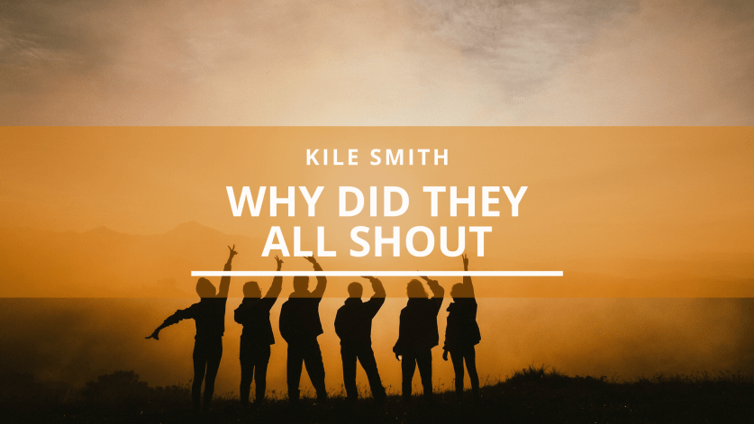 Kile Smith: Why did they all shout