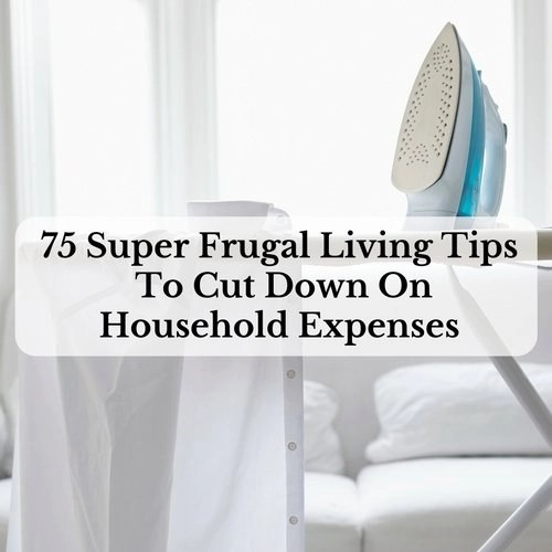 75 Super Frugal Living Tips To Cut Down On Household Expenses