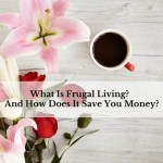 What Is Frugal Living?  And How Does It Save You Money?
