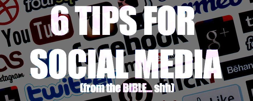 6 TIPS FOR SOCIAL MEDIA (from the bible…shh)